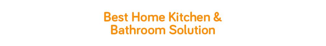 Best Home Kitchen & Bathroom Solution